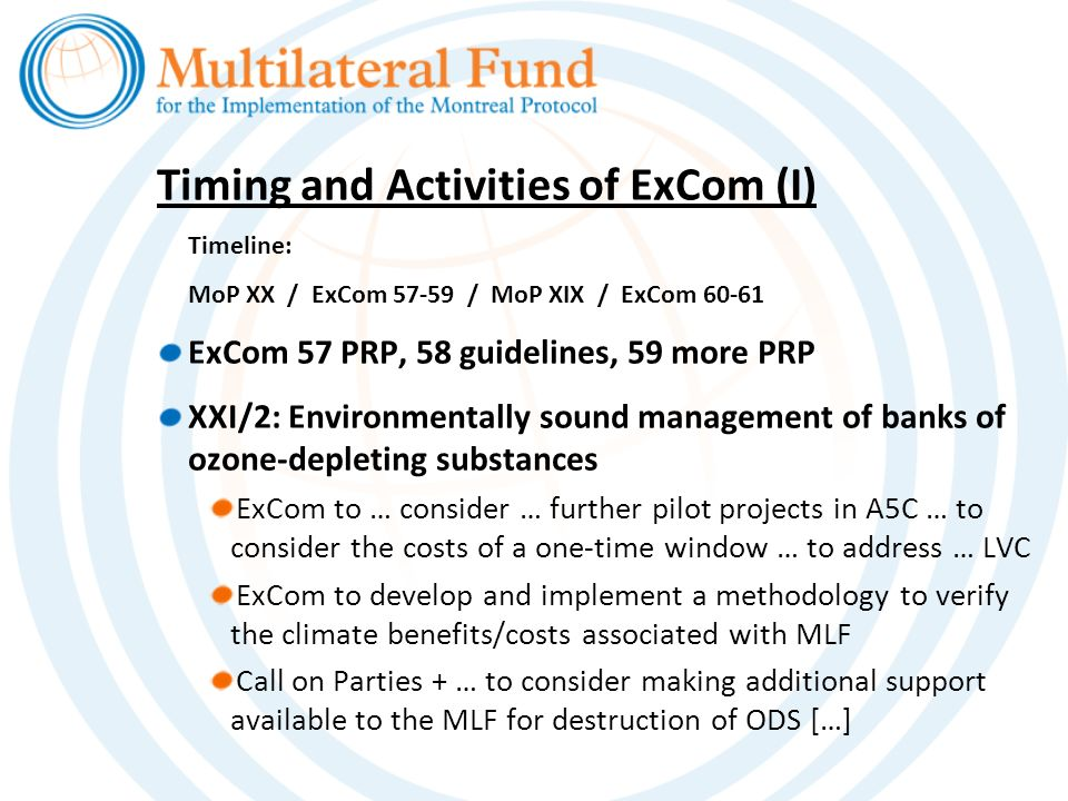 Timing and Activities of ExCom (I) Timeline: MoP XX / ExCom 57-59 / MoP XIX / ExCom 60-61 ExCom 57 PRP, 58 guidelines, 59 more PRP XXI/2: Environmentally sound management of banks of ozone-depleting substances ExCom to … consider … further pilot projects in A5C … to consider the costs of a one-time window … to address … LVC ExCom to develop and implement a methodology to verify the climate benefits/costs associated with MLF Call on Parties + … to consider making additional support available to the MLF for destruction of ODS […]