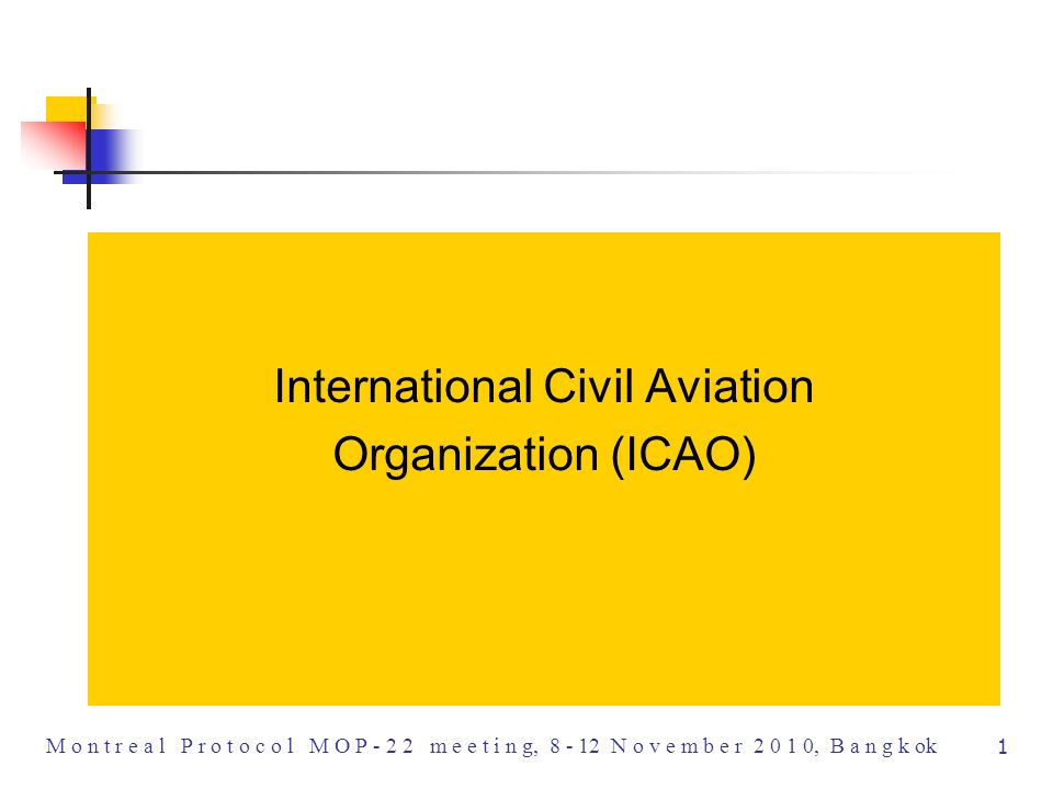 1 M o n t r e a l P r o t o c o l M O P m e e t i n g, N o v e m b e r , B a n g k ok International Civil Aviation Organization (ICAO)
