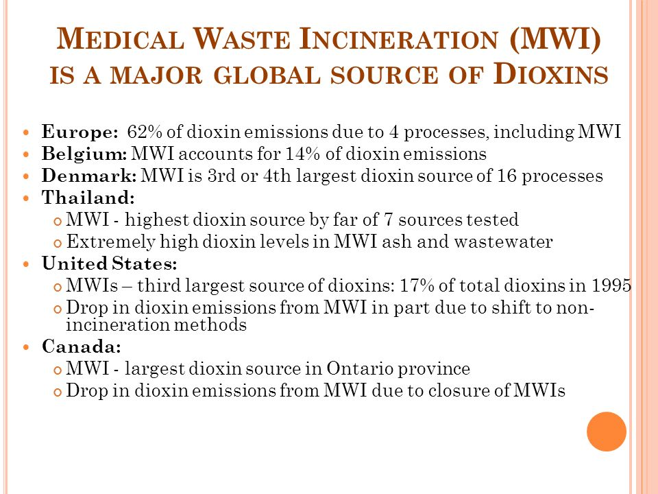 M EDICAL W ASTE I NCINERATION (MWI) IS A MAJOR GLOBAL SOURCE OF D IOXINS Europe: 62% of dioxin emissions due to 4 processes, including MWI Belgium: MWI accounts for 14% of dioxin emissions Denmark: MWI is 3rd or 4th largest dioxin source of 16 processes Thailand: MWI - highest dioxin source by far of 7 sources tested Extremely high dioxin levels in MWI ash and wastewater United States: MWIs – third largest source of dioxins: 17% of total dioxins in 1995 Drop in dioxin emissions from MWI in part due to shift to non- incineration methods Canada: MWI - largest dioxin source in Ontario province Drop in dioxin emissions from MWI due to closure of MWIs