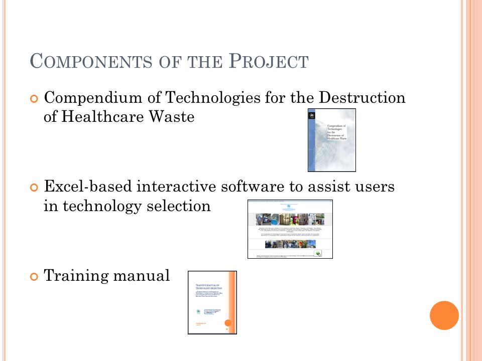 C OMPONENTS OF THE P ROJECT Compendium of Technologies for the Destruction of Healthcare Waste Excel-based interactive software to assist users in technology selection Training manual