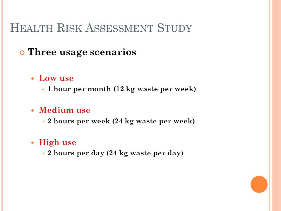 H EALTH R ISK A SSESSMENT S TUDY Three usage scenarios Low use 1 hour per month (12 kg waste per week) Medium use 2 hours per week (24 kg waste per week) High use 2 hours per day (24 kg waste per day)