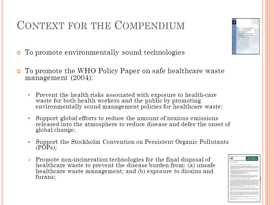 C ONTEXT FOR THE C OMPENDIUM To promote environmentally sound technologies To promote the WHO Policy Paper on safe healthcare waste management (2004): Prevent the health risks associated with exposure to health-care waste for both health workers and the public by promoting environmentally sound management policies for healthcare waste; Support global efforts to reduce the amount of noxious emissions released into the atmosphere to reduce disease and defer the onset of global change; Support the Stockholm Convention on Persistent Organic Pollutants (POPs); Promote non-incineration technologies for the final disposal of healthcare waste to prevent the disease burden from: (a) unsafe healthcare waste management; and (b) exposure to dioxins and furans;
