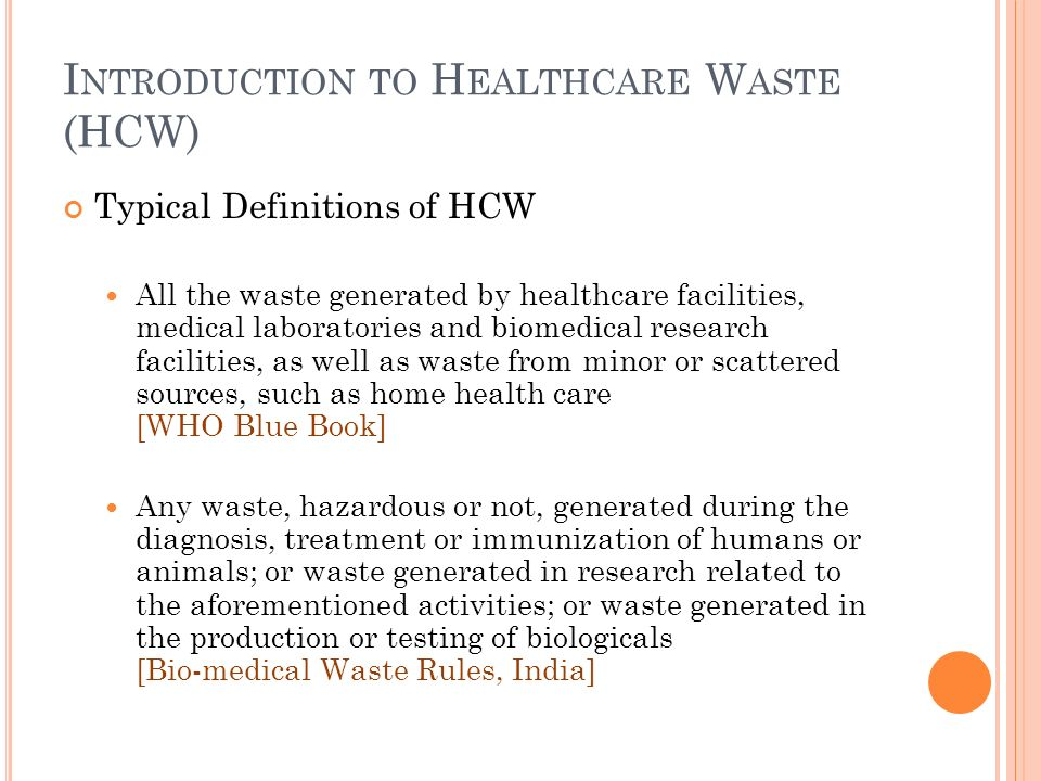 I NTRODUCTION TO H EALTHCARE W ASTE (HCW) Typical Definitions of HCW All the waste generated by healthcare facilities, medical laboratories and biomedical research facilities, as well as waste from minor or scattered sources, such as home health care [WHO Blue Book] Any waste, hazardous or not, generated during the diagnosis, treatment or immunization of humans or animals; or waste generated in research related to the aforementioned activities; or waste generated in the production or testing of biologicals [Bio-medical Waste Rules, India]