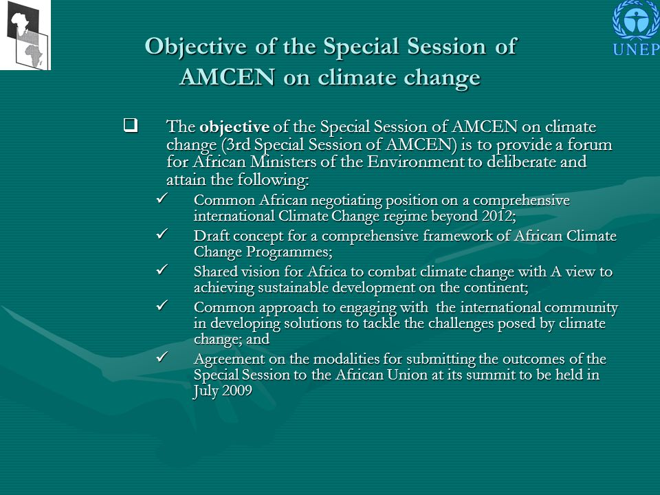 Objective of the Special Session of AMCEN on climate change The objective of the Special Session of AMCEN on climate change (3rd Special Session of AMCEN) is to provide a forum for African Ministers of the Environment to deliberate and attain the following: The objective of the Special Session of AMCEN on climate change (3rd Special Session of AMCEN) is to provide a forum for African Ministers of the Environment to deliberate and attain the following: Common African negotiating position on a comprehensive international Climate Change regime beyond 2012; Common African negotiating position on a comprehensive international Climate Change regime beyond 2012; Draft concept for a comprehensive framework of African Climate Change Programmes; Draft concept for a comprehensive framework of African Climate Change Programmes; Shared vision for Africa to combat climate change with A view to achieving sustainable development on the continent; Shared vision for Africa to combat climate change with A view to achieving sustainable development on the continent; Common approach to engaging with the international community in developing solutions to tackle the challenges posed by climate change; and Common approach to engaging with the international community in developing solutions to tackle the challenges posed by climate change; and Agreement on the modalities for submitting the outcomes of the Special Session to the African Union at its summit to be held in July 2009 Agreement on the modalities for submitting the outcomes of the Special Session to the African Union at its summit to be held in July 2009