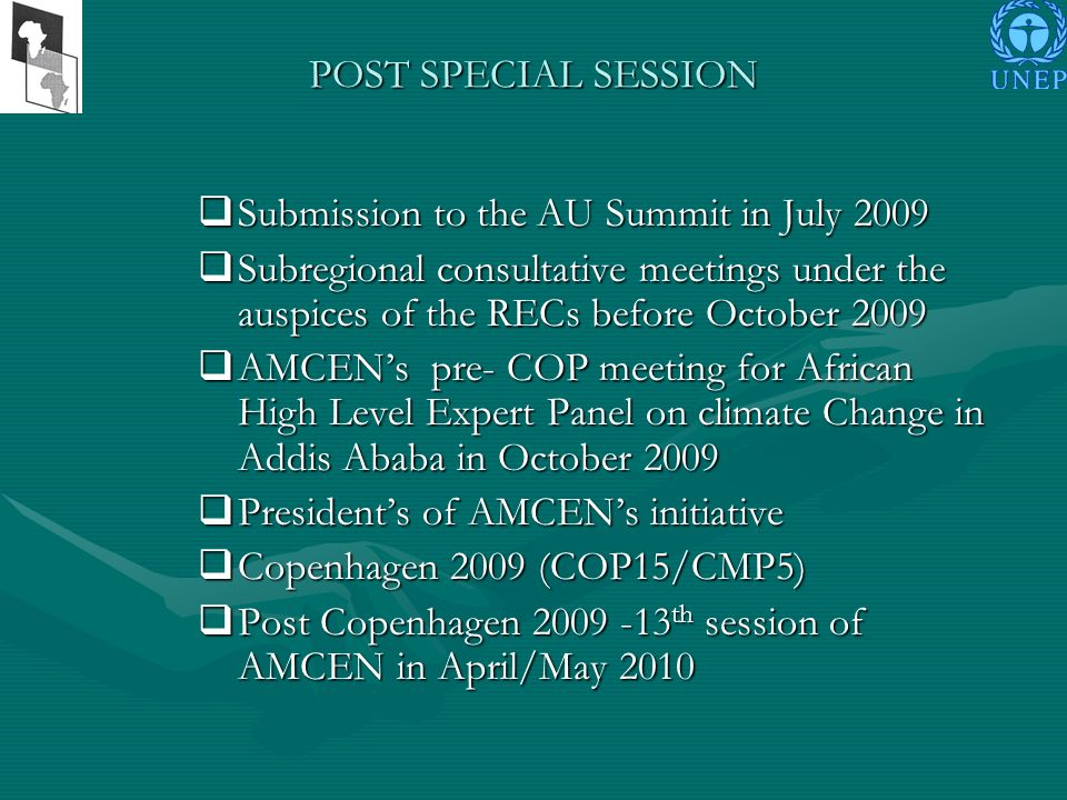 POST SPECIAL SESSION Submission to the AU Summit in July 2009 Submission to the AU Summit in July 2009 Subregional consultative meetings under the auspices of the RECs before October 2009 Subregional consultative meetings under the auspices of the RECs before October 2009 AMCENs pre- COP meeting for African High Level Expert Panel on climate Change in Addis Ababa in October 2009 AMCENs pre- COP meeting for African High Level Expert Panel on climate Change in Addis Ababa in October 2009 Presidents of AMCENs initiative Presidents of AMCENs initiative Copenhagen 2009 (COP15/CMP5) Copenhagen 2009 (COP15/CMP5) Post Copenhagen 2009 -13 th session of AMCEN in April/May 2010 Post Copenhagen 2009 -13 th session of AMCEN in April/May 2010