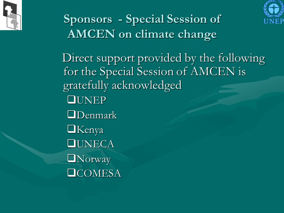 Sponsors - Special Session of AMCEN on climate change Direct support provided by the following for the Special Session of AMCEN is gratefully acknowledged Direct support provided by the following for the Special Session of AMCEN is gratefully acknowledged UNEP UNEP Denmark Denmark Kenya Kenya UNECA UNECA Norway Norway COMESA COMESA