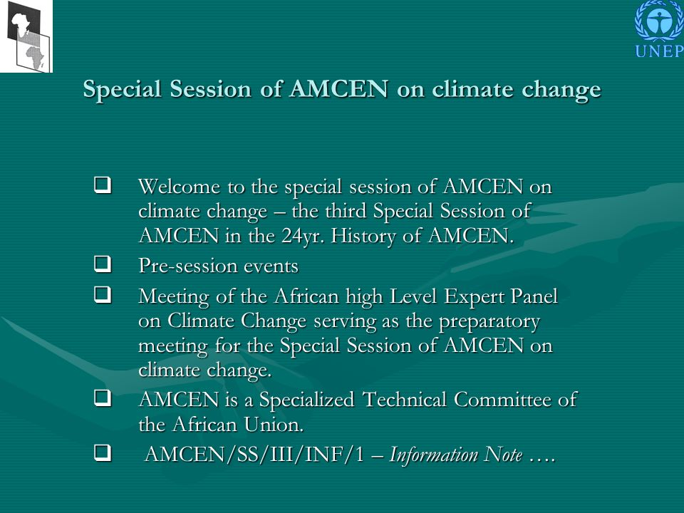 Outcomes The expected outcomes of the third Special Session of AMCEN include The expected outcomes of the third Special Session of AMCEN include Single African voice to advance the continents interests in negotiations for the climate regime beyond 2012; Single African voice to advance the continents interests in negotiations for the climate regime beyond 2012; Common African position in climate change negotiations; Common African position in climate change negotiations; Strong political support from African heads of State and Government for a shared vision on efforts to combat climate change in Africa and Africas common negotiating position; Strong political support from African heads of State and Government for a shared vision on efforts to combat climate change in Africa and Africas common negotiating position; Enhanced capacity of the African group of negotiators in selected thematic areas; Enhanced capacity of the African group of negotiators in selected thematic areas; Harmonized climate change programmes on the continent to ensure coherence and building of synergies; Harmonized climate change programmes on the continent to ensure coherence and building of synergies; Effective engagement with the international community in developing solutions to tackle the challenges posed by climate change; Effective engagement with the international community in developing solutions to tackle the challenges posed by climate change; Initiation of a consultative and participatory process for the development of Africas policy on climate change.