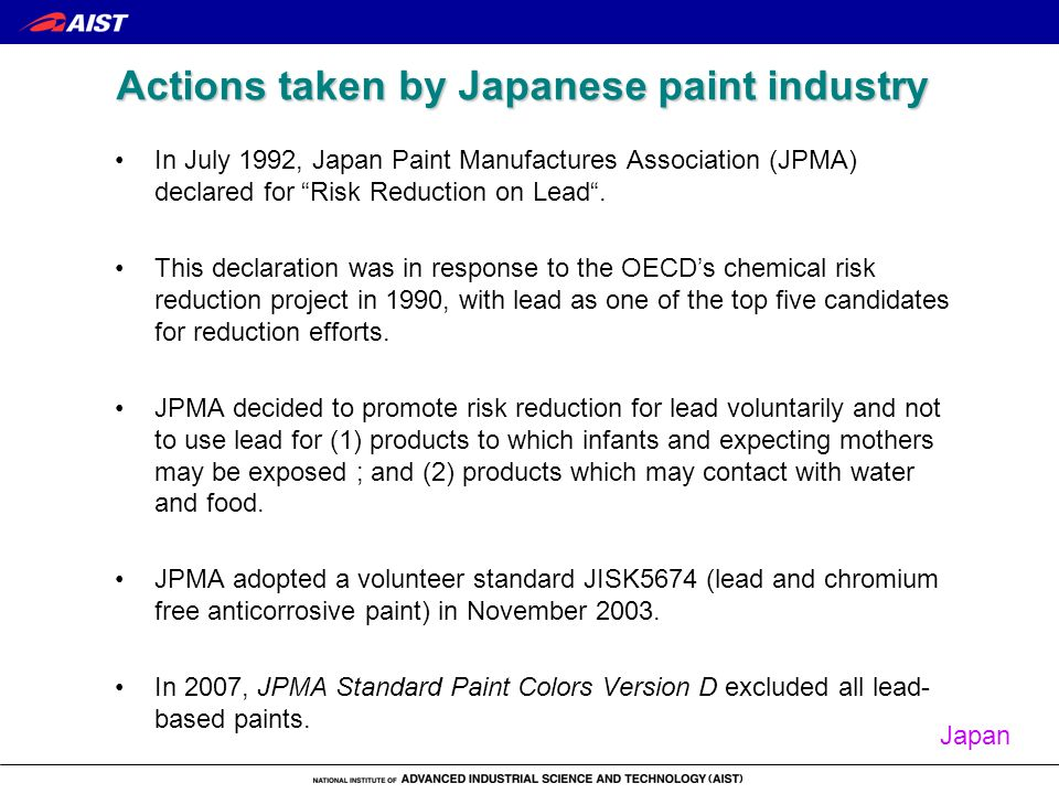 Actions taken by Japanese paint industry In July 1992, Japan Paint Manufactures Association (JPMA) declared for Risk Reduction on Lead. This declarati