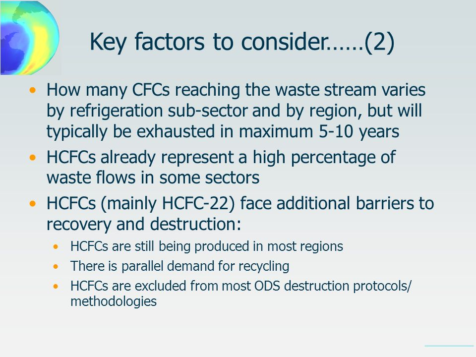 How many CFCs reaching the waste stream varies by refrigeration sub-sector and by region, but will typically be exhausted in maximum 5-10 years HCFCs already represent a high percentage of waste flows in some sectors HCFCs (mainly HCFC-22) face additional barriers to recovery and destruction: HCFCs are still being produced in most regions There is parallel demand for recycling HCFCs are excluded from most ODS destruction protocols/ methodologies Key factors to consider……(2)