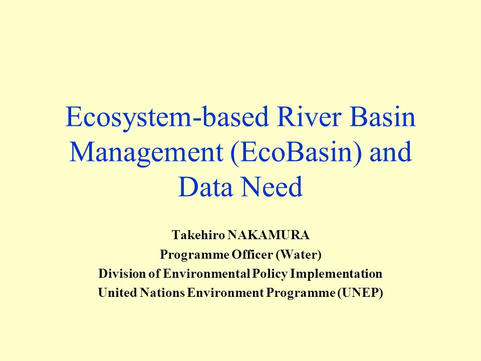 Ecosystem-based River Basin Management (EcoBasin) and Data Need Takehiro NAKAMURA Programme Officer (Water) Division of Environmental Policy Implementation United Nations Environment Programme (UNEP)