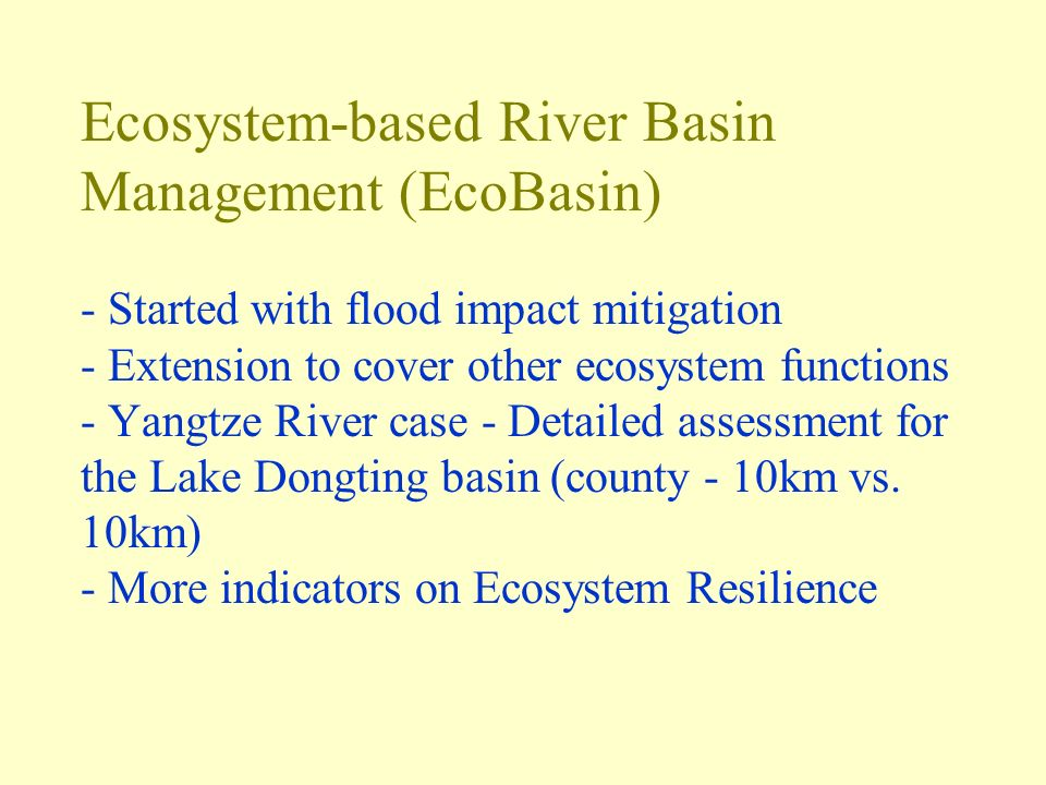 Ecosystem-based River Basin Management (EcoBasin) - Started with flood impact mitigation - Extension to cover other ecosystem functions - Yangtze River case - Detailed assessment for the Lake Dongting basin (county - 10km vs.