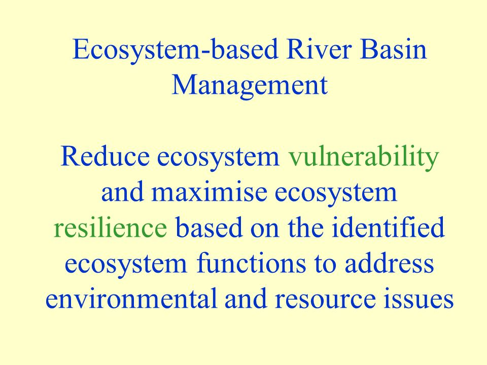Ecosystem-based River Basin Management Reduce ecosystem vulnerability and maximise ecosystem resilience based on the identified ecosystem functions to address environmental and resource issues