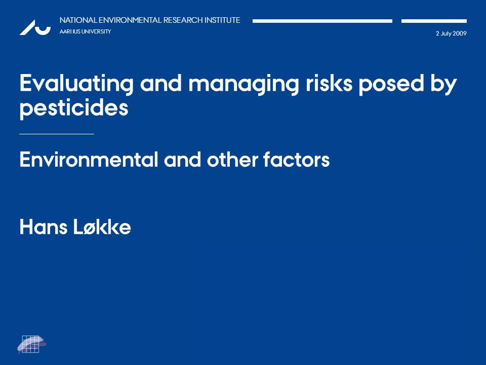 TATIONpRÆSEN 2 July 2009 NATIONAL ENVIRONMENTAL RESEARCH INSTITUTE AARHUS UNIVERSITY Evaluating and managing risks posed by pesticides Environmental a