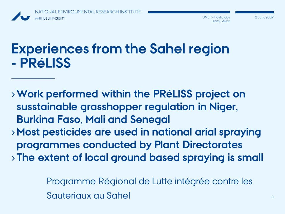 UNEP - Pesticides Hans Løkke 2 July, 2009 NATIONAL ENVIRONMENTAL RESEARCH INSTITUTE AARHUS UNIVERSITY 3 Experiences from the Sahel region - PRéLISS Wo