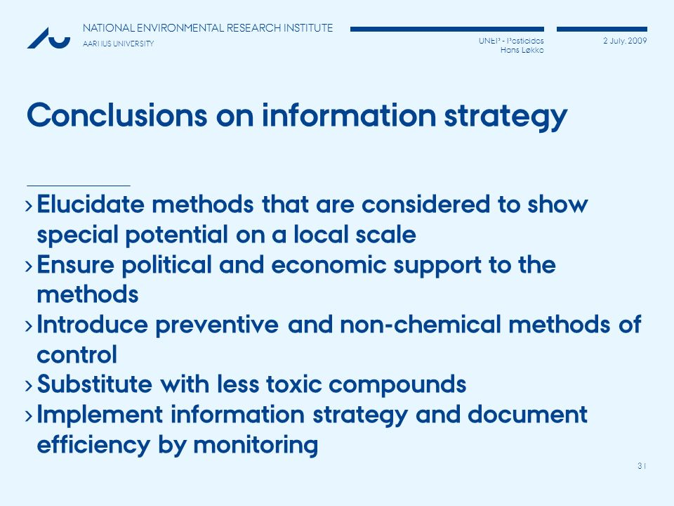 UNEP - Pesticides Hans Løkke 2 July, 2009 NATIONAL ENVIRONMENTAL RESEARCH INSTITUTE AARHUS UNIVERSITY 31 Conclusions on information strategy Elucidate