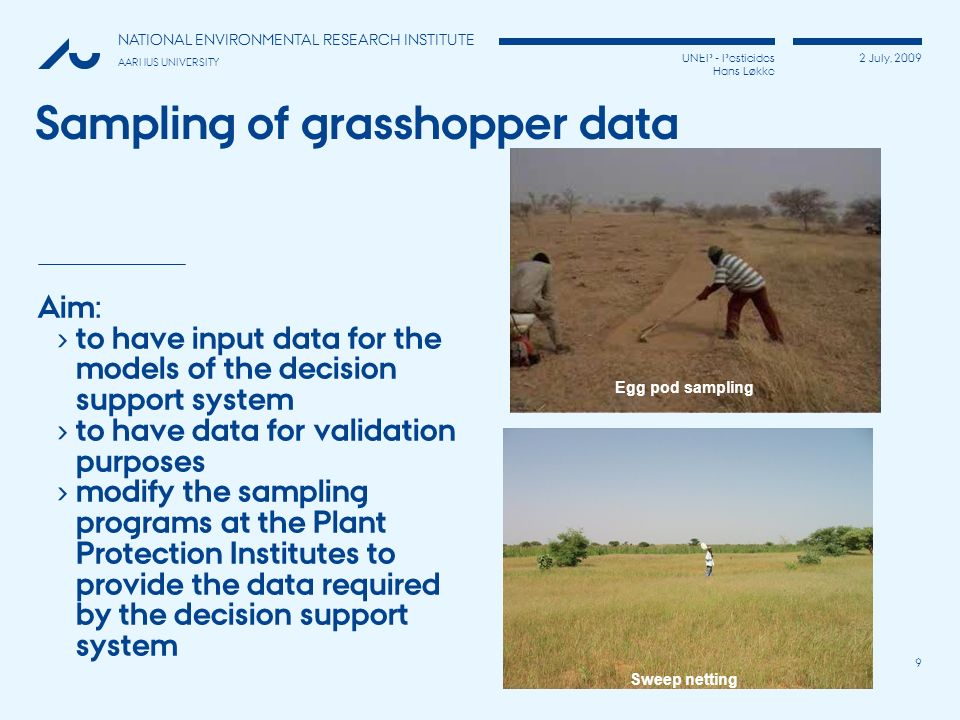 UNEP - Pesticides Hans Løkke 2 July, 2009 NATIONAL ENVIRONMENTAL RESEARCH INSTITUTE AARHUS UNIVERSITY 9 Sampling of grasshopper data Aim: to have inpu