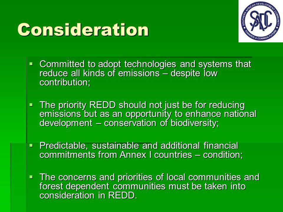 Consideration Committed to adopt technologies and systems that reduce all kinds of emissions – despite low contribution; Committed to adopt technologies and systems that reduce all kinds of emissions – despite low contribution; The priority REDD should not just be for reducing emissions but as an opportunity to enhance national development – conservation of biodiversity; The priority REDD should not just be for reducing emissions but as an opportunity to enhance national development – conservation of biodiversity; Predictable, sustainable and additional financial commitments from Annex I countries – condition; Predictable, sustainable and additional financial commitments from Annex I countries – condition; The concerns and priorities of local communities and forest dependent communities must be taken into consideration in REDD.