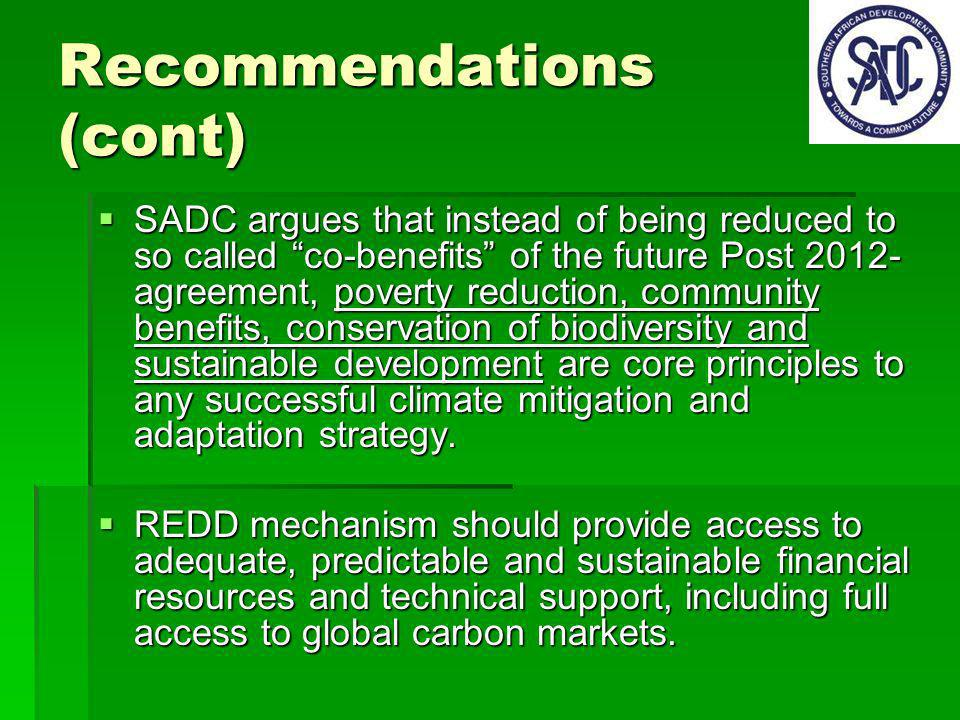 Recommendations (cont) SADC argues that instead of being reduced to so called co-benefits of the future Post 2012- agreement, poverty reduction, community benefits, conservation of biodiversity and sustainable development are core principles to any successful climate mitigation and adaptation strategy.