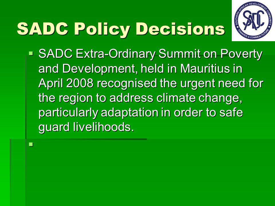 SADC Policy Decisions SADC Extra-Ordinary Summit on Poverty and Development, held in Mauritius in April 2008 recognised the urgent need for the region to address climate change, particularly adaptation in order to safe guard livelihoods.