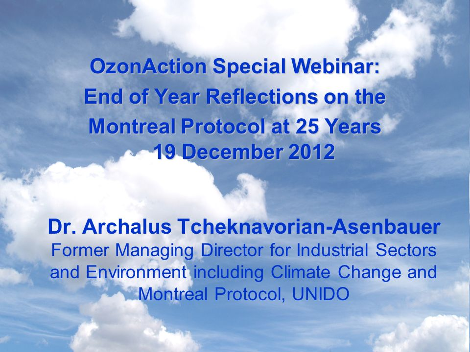 OzonAction Special Webinar: End of Year Reflections on the Montreal Protocol at 25 Years 19 December 2012 Montreal Protocol at 25 Years 19 December 2012 Dr.