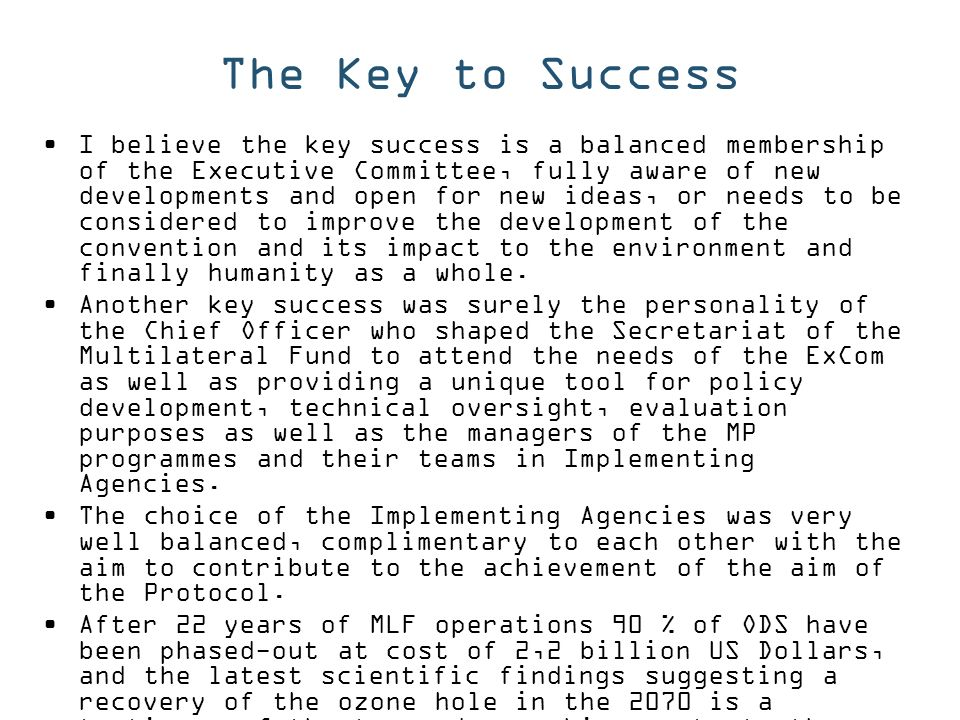 The Key to Success I believe the key success is a balanced membership of the Executive Committee, fully aware of new developments and open for new ideas, or needs to be considered to improve the development of the convention and its impact to the environment and finally humanity as a whole.
