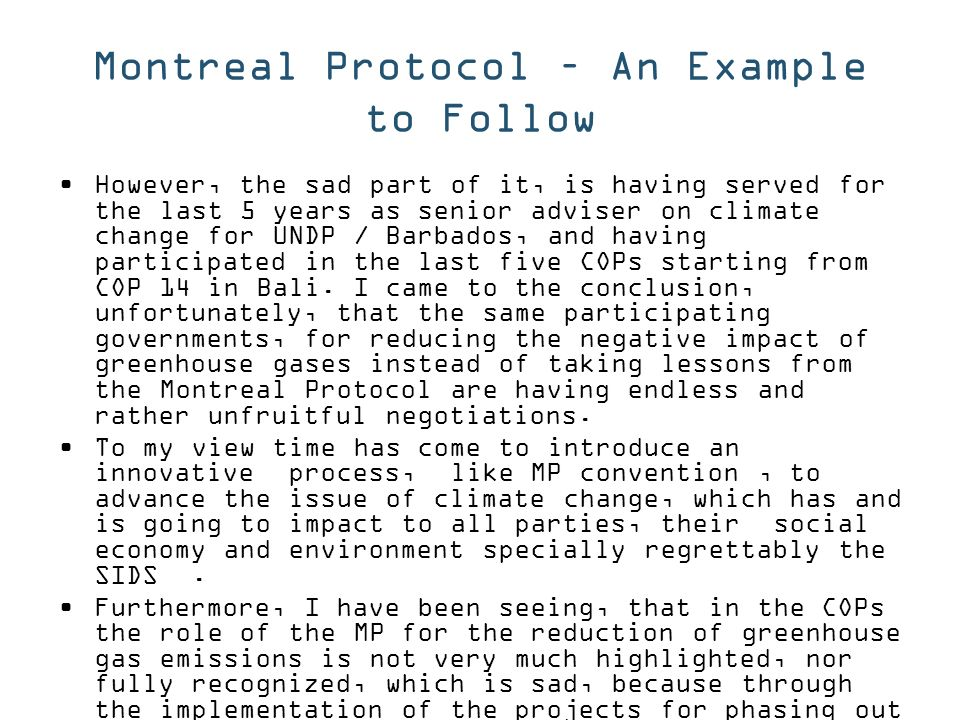 Montreal Protocol – An Example to Follow However, the sad part of it, is having served for the last 5 years as senior adviser on climate change for UNDP / Barbados, and having participated in the last five COPs starting from COP 14 in Bali.