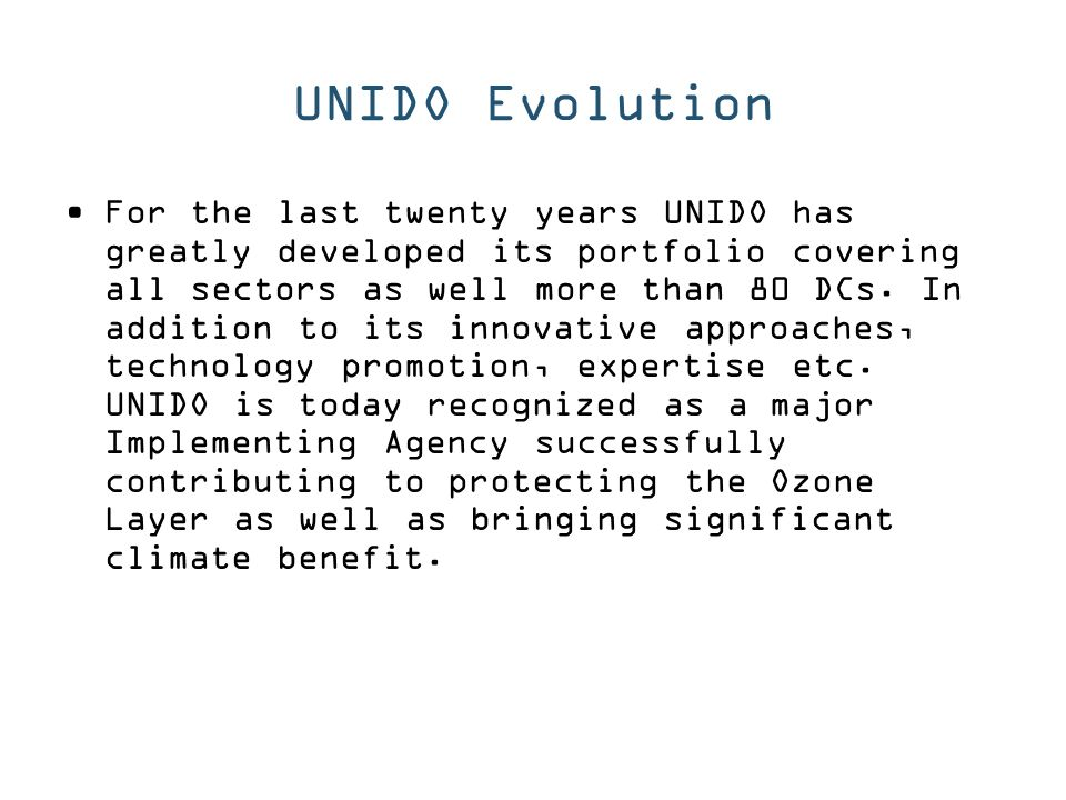 UNIDO Evolution For the last twenty years UNIDO has greatly developed its portfolio covering all sectors as well more than 80 DCs.
