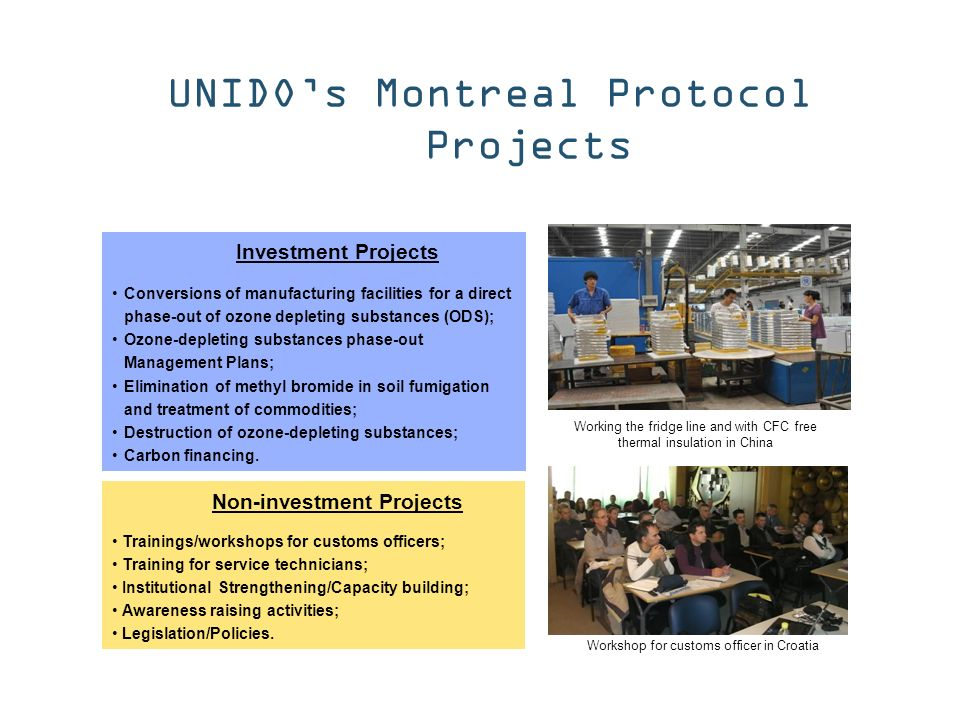 UNIDOs Montreal Protocol Projects Investment Projects Conversions of manufacturing facilities for a direct phase-out of ozone depleting substances (ODS); Ozone-depleting substances phase-out Management Plans; Elimination of methyl bromide in soil fumigation and treatment of commodities; Destruction of ozone-depleting substances; Carbon financing.