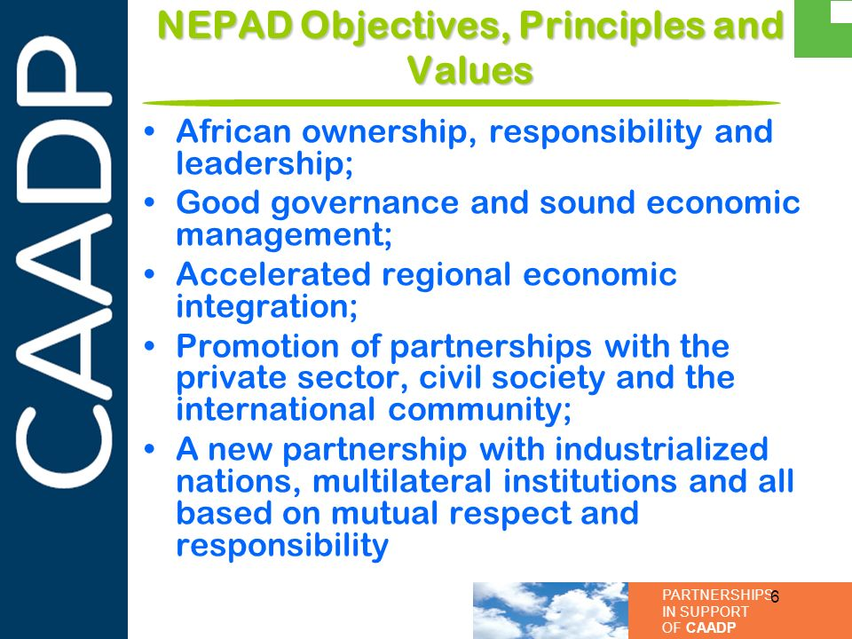 PARTNERSHIPS IN SUPPORT OF CAADP Value Added of the CCA Framework To maintain a high degree of emphasis on linkages between climate change, sustainable land management, food security, and poverty alleviation in Africa in policy and development programming To highlight roles played by different partners in addressing climate change in African agriculture To facilitate collaboration and coordination of efforts in climate change policy, research and development as it relates to agriculture, in order to increase impact To provide a clear and compelling investment programme for African agriculture that delivers on the twin objectives of meeting current food security needs whilst building capacity of rural systems and agricultural assets (e.g.