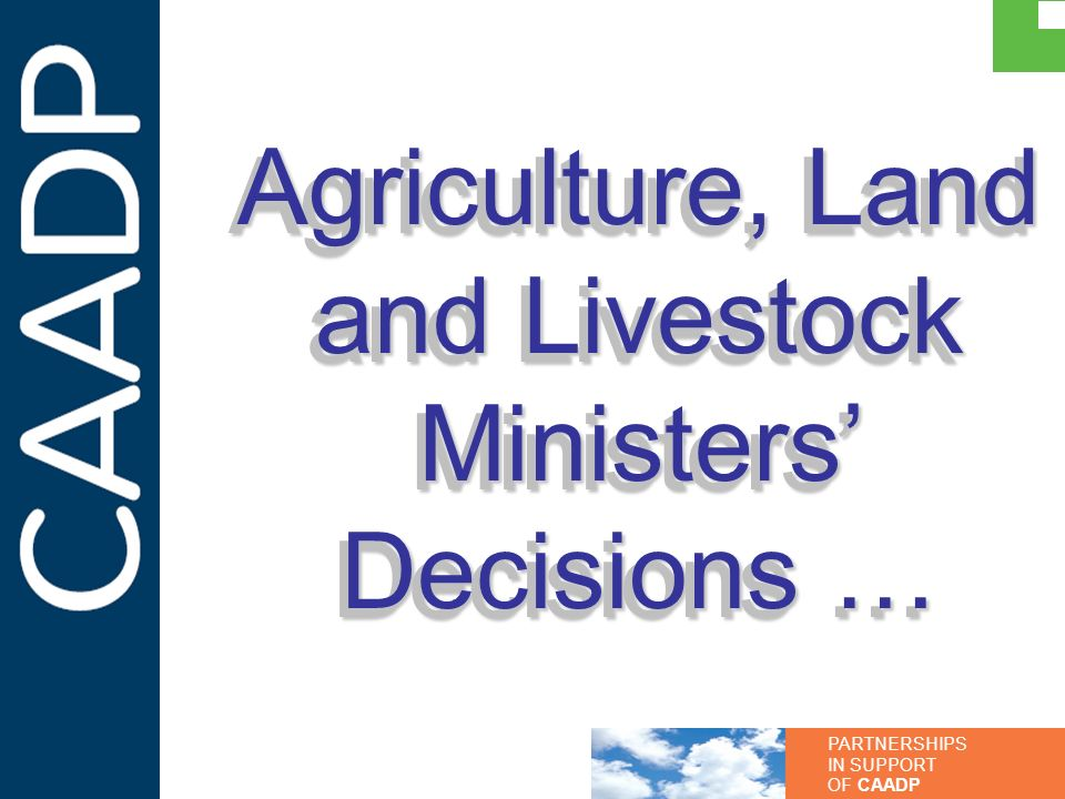 PARTNERSHIPS IN SUPPORT OF CAADP Agriculture, Land and Livestock Ministers Decisions …