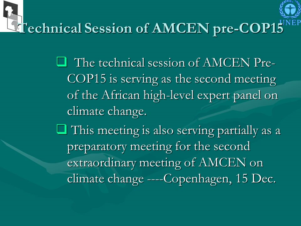 Technical Session of AMCEN pre-COP15 The technical session of AMCEN Pre- COP15 is serving as the second meeting of the African high-level expert panel on climate change.