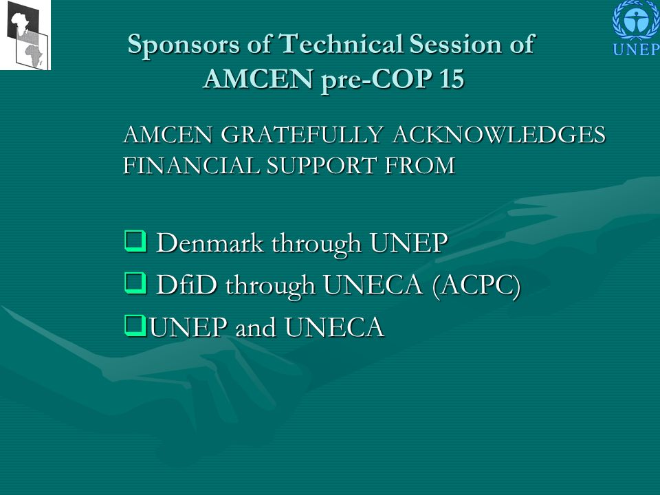 Sponsors of Technical Session of AMCEN pre-COP 15 AMCEN GRATEFULLY ACKNOWLEDGES FINANCIAL SUPPORT FROM Denmark through UNEP Denmark through UNEP DfiD through UNECA (ACPC) DfiD through UNECA (ACPC) UNEP and UNECA UNEP and UNECA