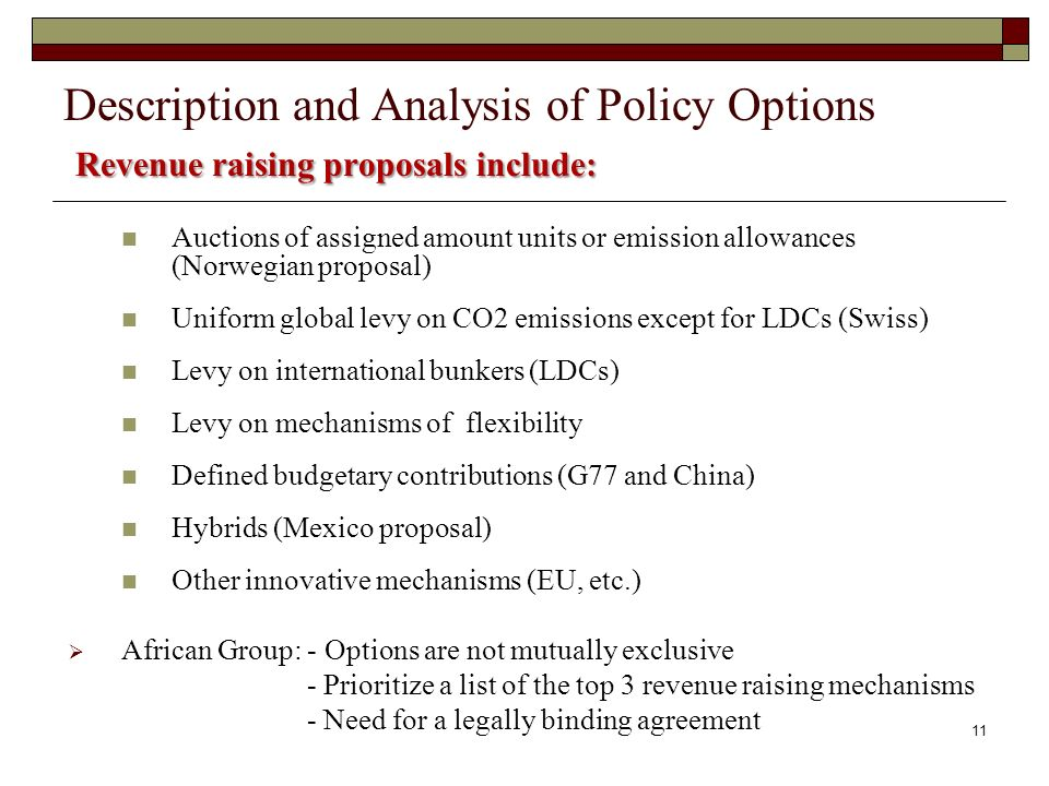 Auctions of assigned amount units or emission allowances (Norwegian proposal) Uniform global levy on CO2 emissions except for LDCs (Swiss) Levy on international bunkers (LDCs) Levy on mechanisms of flexibility Defined budgetary contributions (G77 and China) Hybrids (Mexico proposal) Other innovative mechanisms (EU, etc.) African Group: - Options are not mutually exclusive - Prioritize a list of the top 3 revenue raising mechanisms - Need for a legally binding agreement Revenue raising proposals include: Description and Analysis of Policy Options Revenue raising proposals include: 11