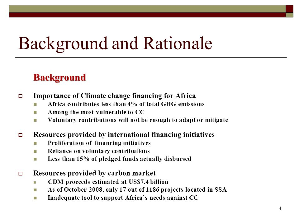 Background and Rationale Background Importance of Climate change financing for Africa Africa contributes less than 4% of total GHG emissions Among the most vulnerable to CC Voluntary contributions will not be enough to adapt or mitigate Resources provided by international financing initiatives Proliferation of financing initiatives Reliance on voluntary contributions Less than 15% of pledged funds actually disbursed Resources provided by carbon market CDM proceeds estimated at US$7.4 billion As of October 2008, only 17 out of 1186 projects located in SSA Inadequate tool to support Africas needs against CC 4
