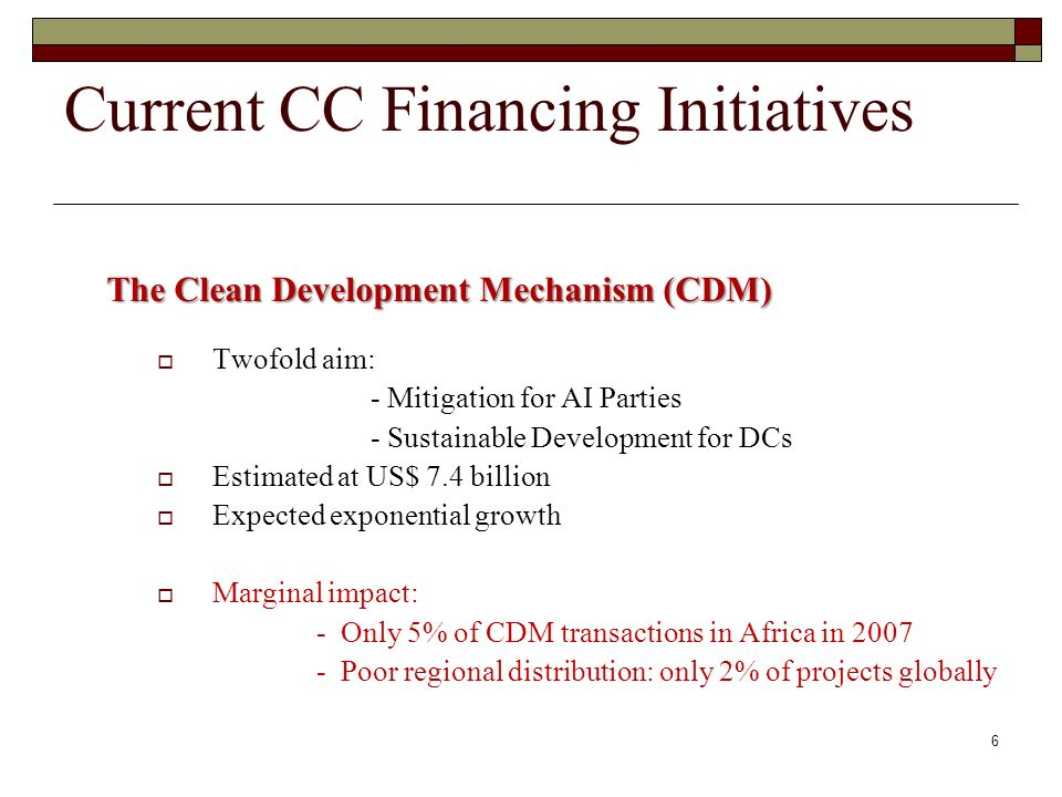 Current CC Financing Initiatives The Clean Development Mechanism (CDM) Twofold aim: - Mitigation for AI Parties - Sustainable Development for DCs Estimated at US$ 7.4 billion Expected exponential growth Marginal impact: - Only 5% of CDM transactions in Africa in 2007 - Poor regional distribution: only 2% of projects globally 6