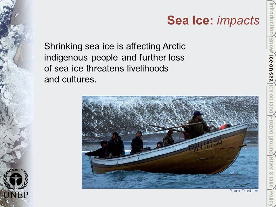 Policy River & lake Frozen ground Ice on land Ice on sea Snow Introduction Ice on sea Sea Ice: impacts Shrinking sea ice is affecting Arctic indigenous people and further loss of sea ice threatens livelihoods and cultures.
