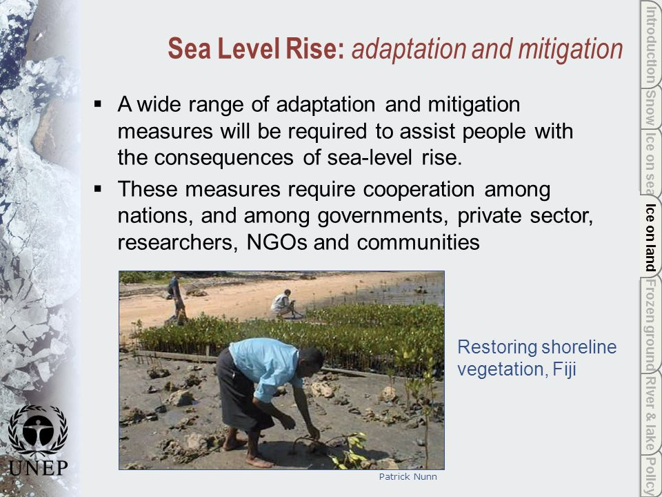 Policy River & lake Frozen ground Ice on land Ice on sea Snow Introduction Ice on land Sea Level Rise: adaptation and mitigation A wide range of adaptation and mitigation measures will be required to assist people with the consequences of sea-level rise.