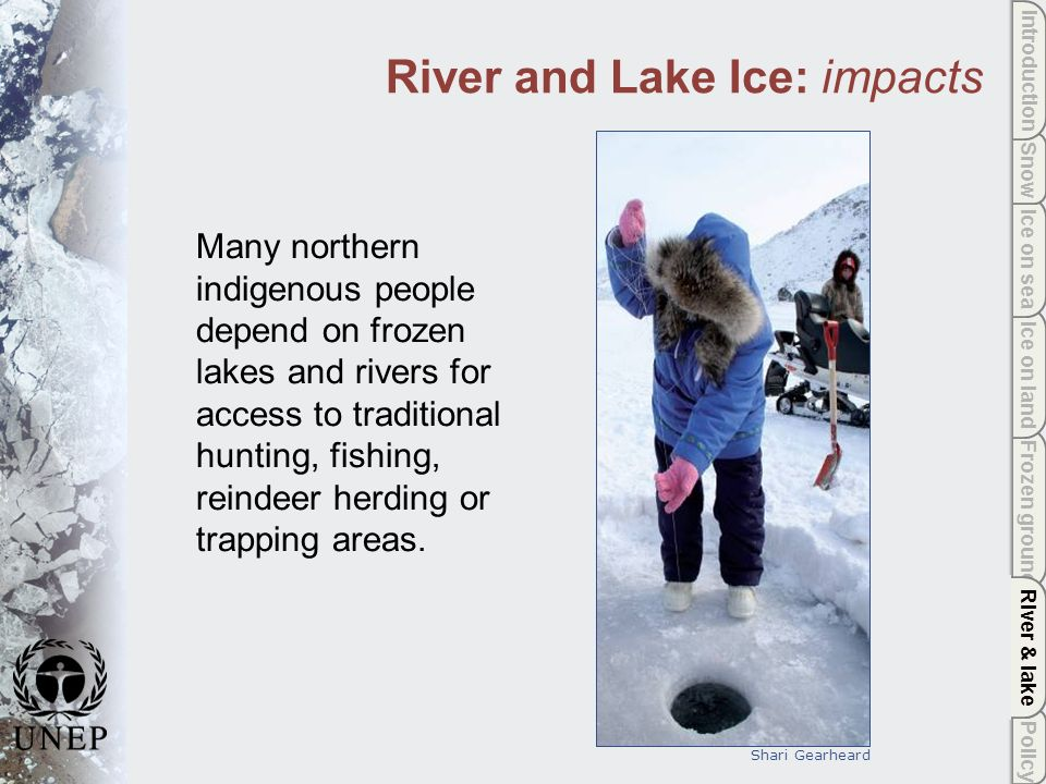 Policy River & lake Frozen ground Ice on land Ice on sea Snow Introduction River & lake River and Lake Ice: impacts Many northern indigenous people depend on frozen lakes and rivers for access to traditional hunting, fishing, reindeer herding or trapping areas.