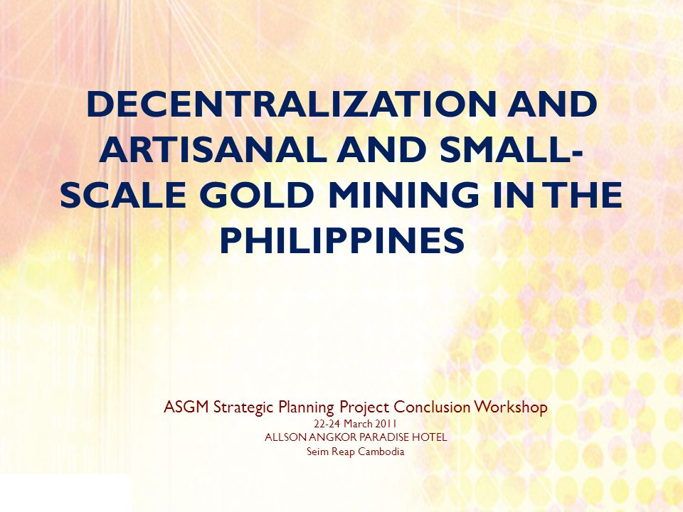 DECENTRALIZATION AND ARTISANAL AND SMALL- SCALE GOLD MINING IN THE PHILIPPINES ASGM Strategic Planning Project Conclusion Workshop 22-24 March 2011 AL