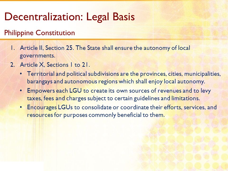 Decentralization: Legal Basis Philippine Constitution 1.Article II, Section 25. The State shall ensure the autonomy of local governments. 2.Article X,