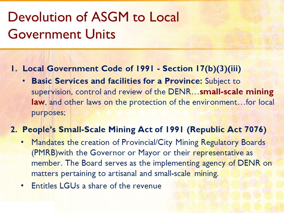 Devolution of ASGM to Local Government Units 1.Local Government Code of 1991 - Section 17(b)(3)(iii) Basic Services and facilities for a Province: Sub