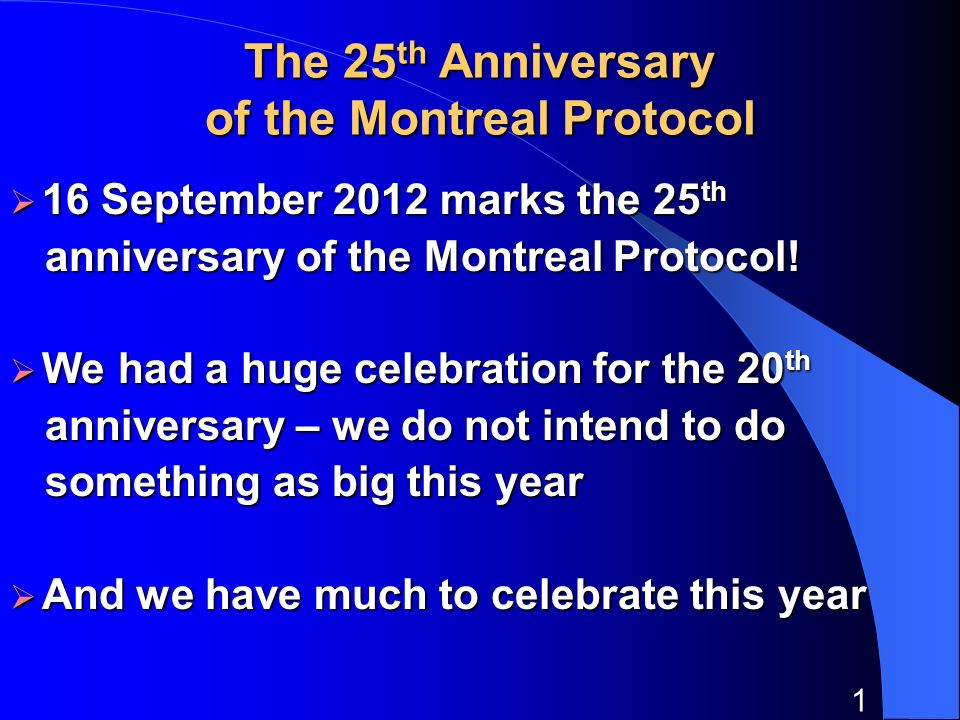 1 The 25 th Anniversary of the Montreal Protocol 16 September 2012 marks the 25 th 16 September 2012 marks the 25 th anniversary of the Montreal Proto