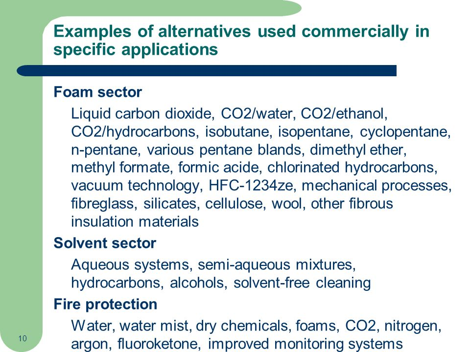 10 Examples of alternatives used commercially in specific applications Foam sector Liquid carbon dioxide, CO2/water, CO2/ethanol, CO2/hydrocarbons, is