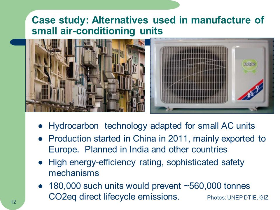 12 Hydrocarbon technology adapted for small AC units Production started in China in 2011, mainly exported to Europe. Planned in India and other countr