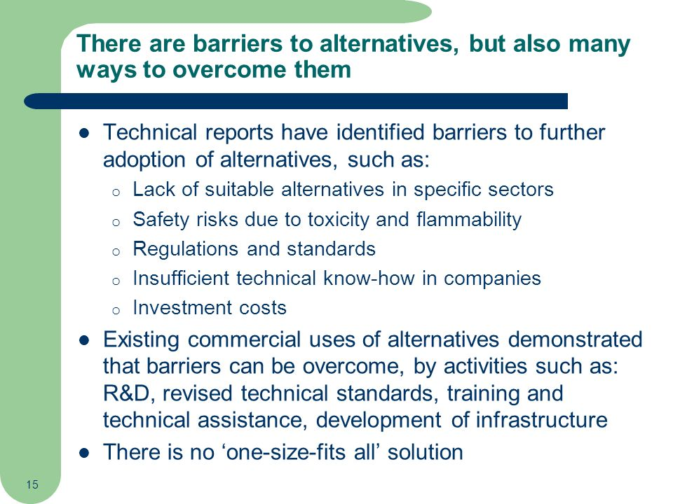 15 There are barriers to alternatives, but also many ways to overcome them Technical reports have identified barriers to further adoption of alternati