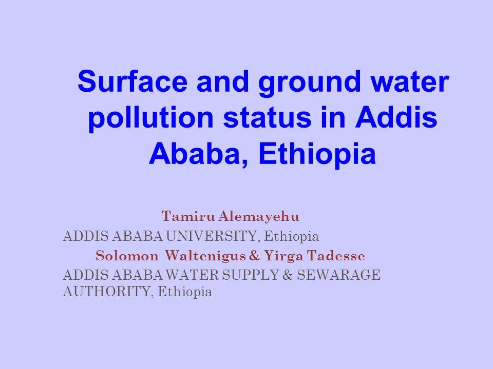 Surface and ground water pollution status in Addis Ababa, Ethiopia Tamiru Alemayehu ADDIS ABABA UNIVERSITY, Ethiopia Solomon Waltenigus & Yirga Tadess