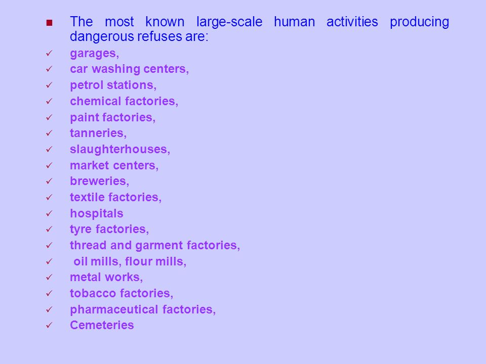 The most known large-scale human activities producing dangerous refuses are: garages, car washing centers, petrol stations, chemical factories, paint