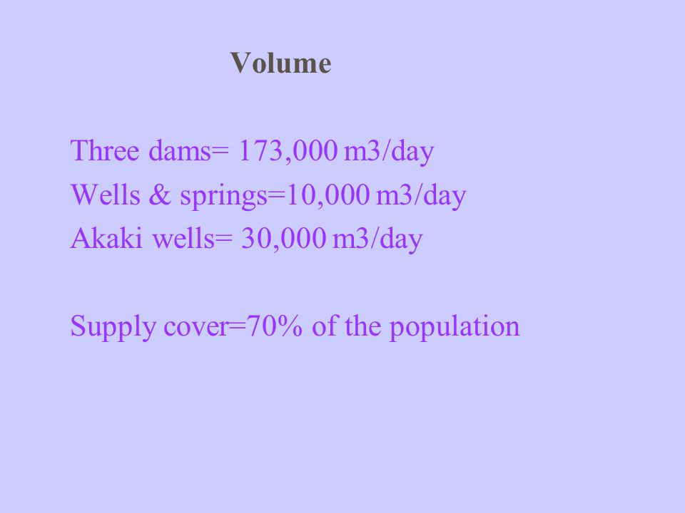 Volume Three dams= 173,000 m3/day Wells & springs=10,000 m3/day Akaki wells= 30,000 m3/day Supply cover=70% of the population