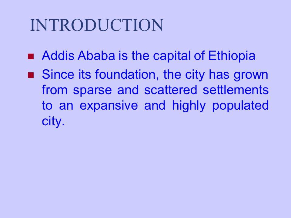 INTRODUCTION Addis Ababa is the capital of Ethiopia Since its foundation, the city has grown from sparse and scattered settlements to an expansive and