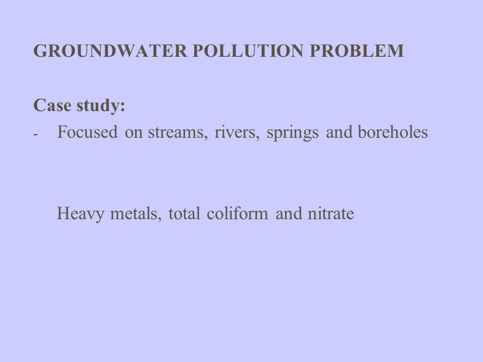 GROUNDWATER POLLUTION PROBLEM Case study: - Focused on streams, rivers, springs and boreholes Heavy metals, total coliform and nitrate